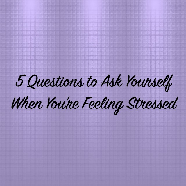 5 Questions To Stop and Ask Yourself When You're Feeling Stressed