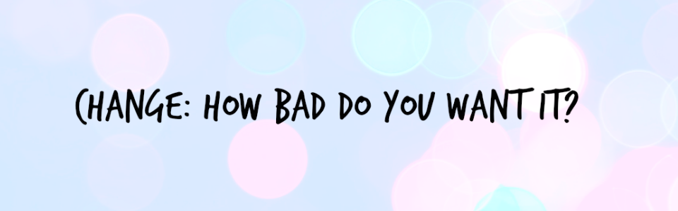 Change: How Bad Do You Want It?