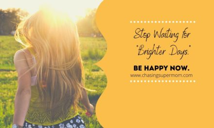 "Don't wait for ""brighter days"". Be happy now."