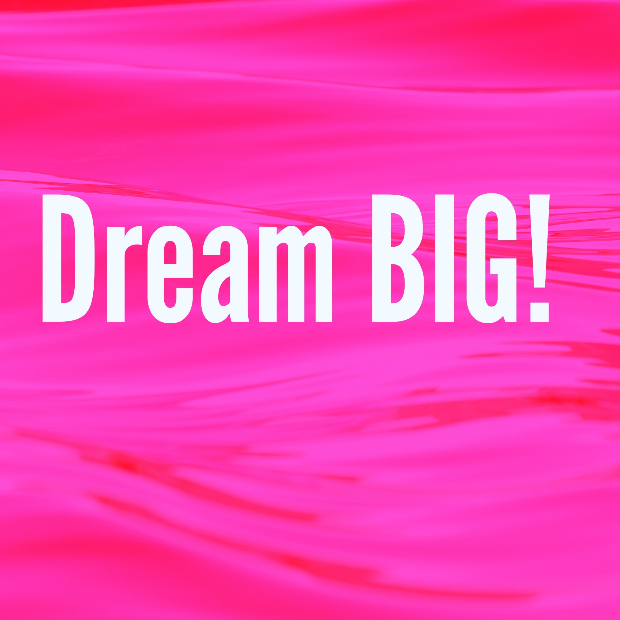 Dream BIG! Living Out Your Dreams – No Matter What!