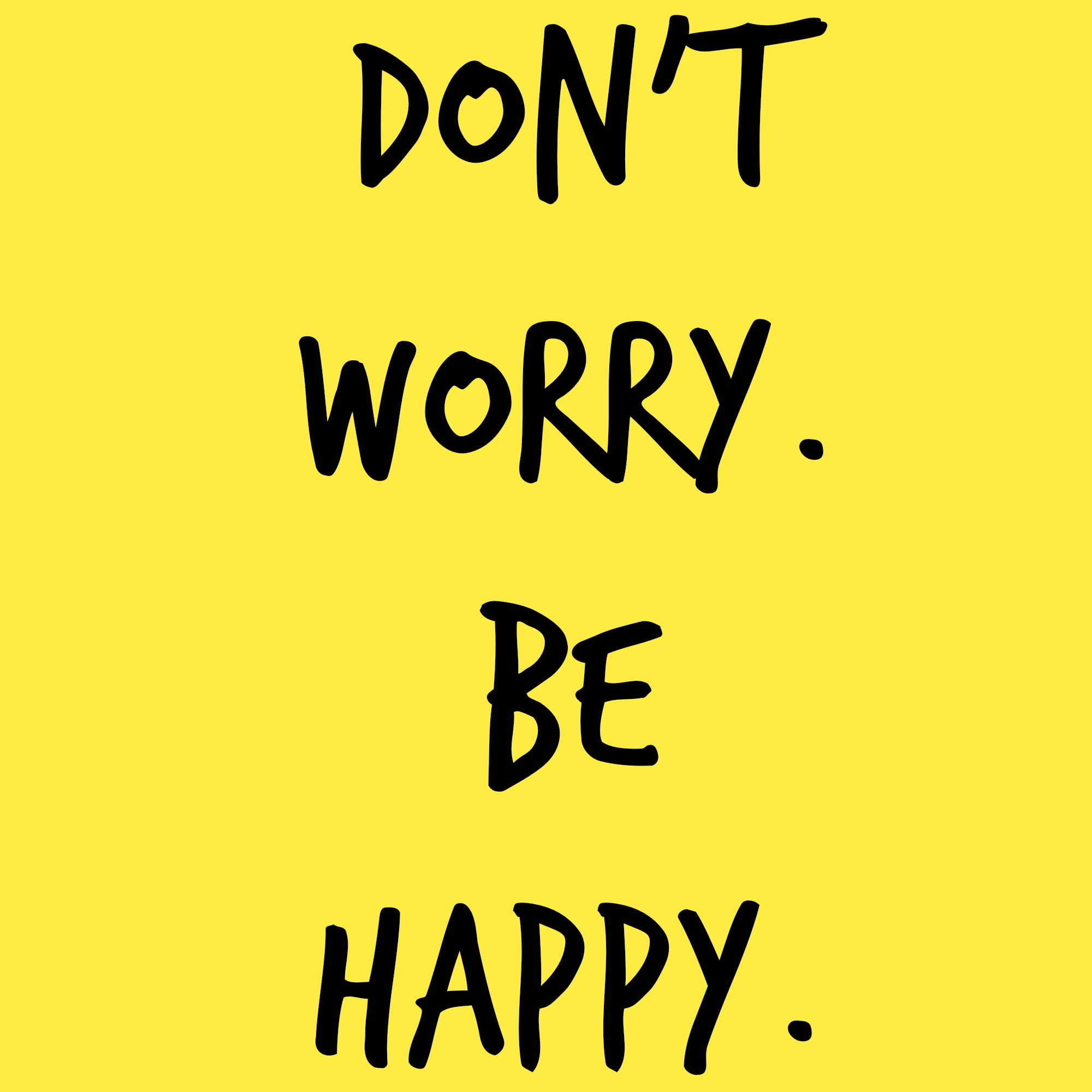 Don't Worry. Be Happy.