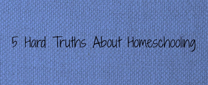 5 Hard Truths About Homeschooling
