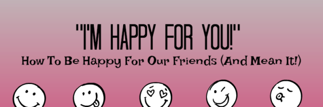 """I'm Happy For You!"" : How To Be Happy For Our Friends (And Mean It!)"